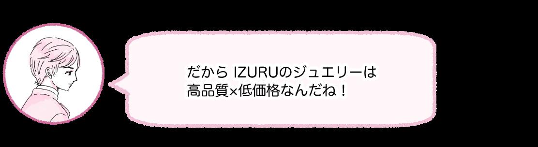だからIZURUのジュエリーは高品質×低価格なんだね!